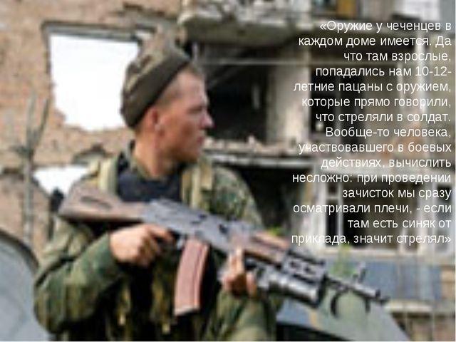 «Оружие у чеченцев в каждом доме имеется. Да что там взрослые, попадались нам...