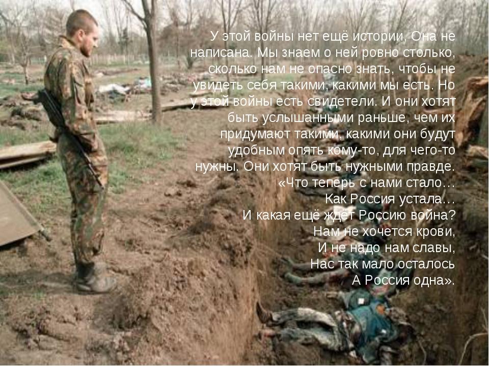 У этой войны нет ещё истории, Она не написана. Мы знаем о ней ровно столько,...
