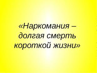 «Наркомания – долгая смерть короткой жизни»