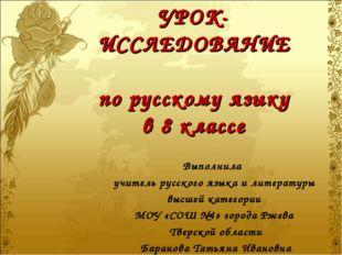 УРОК-ИССЛЕДОВАНИЕ по русскому языку в 8 классе Выполнила учитель русского язы