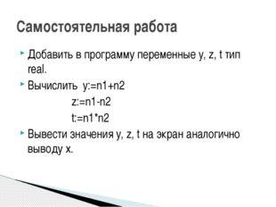 Добавить в программу переменные y, z, t тип real. Вычислить y:=n1+n2 z:=