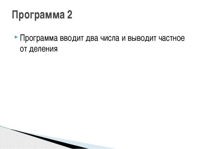 Программа вводит два числа и выводит частное от деления Программа 2