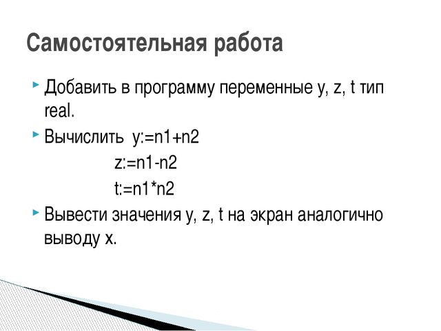 Добавить в программу переменные y, z, t тип real. Вычислить y:=n1+n2 z:=...