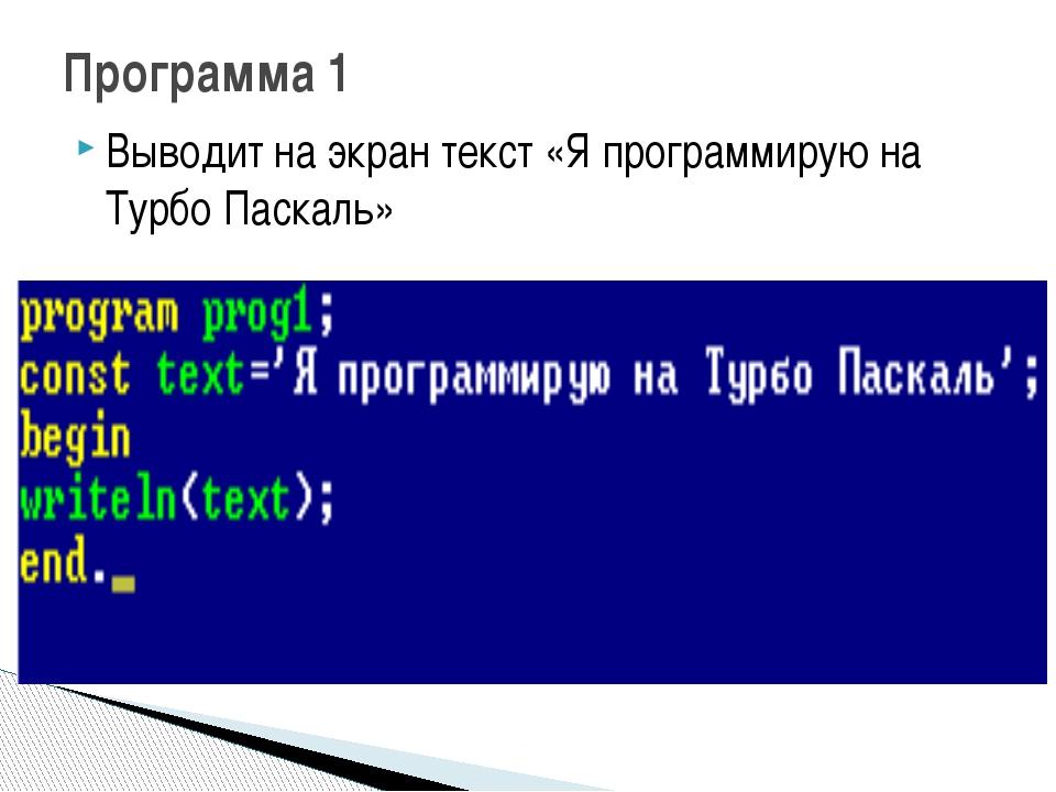 Выводит на экран текст «Я программирую на Турбо Паскаль» Программа 1