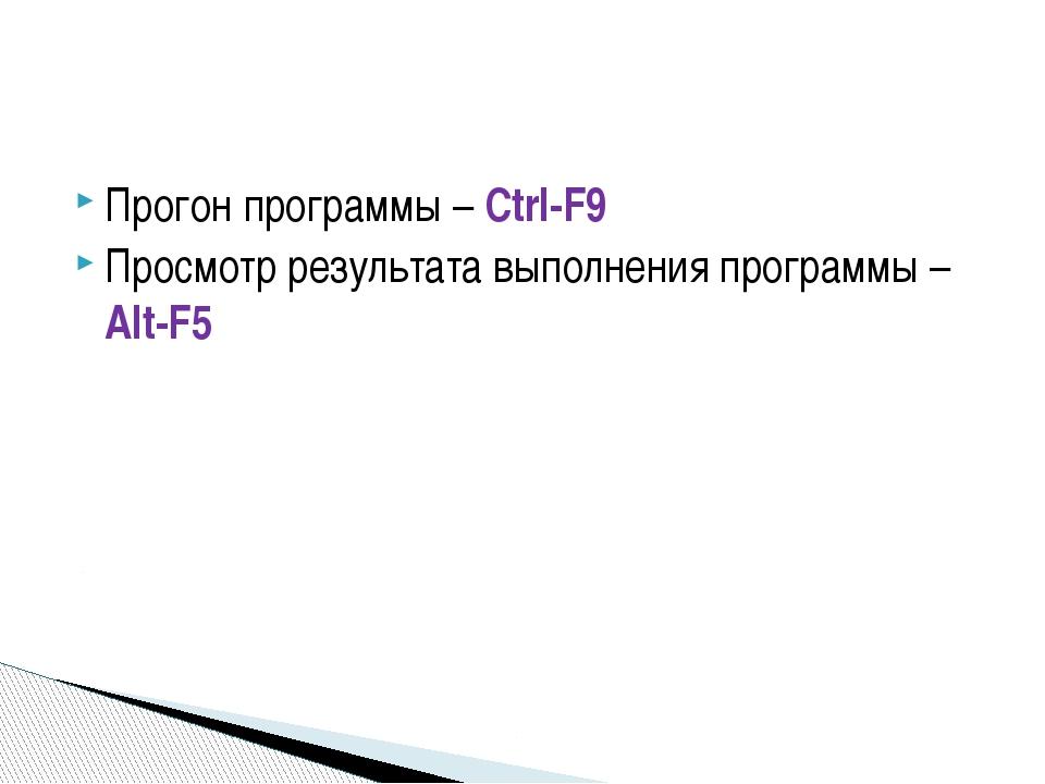 Прогон программы – Ctrl-F9 Просмотр результата выполнения программы – Alt-F5