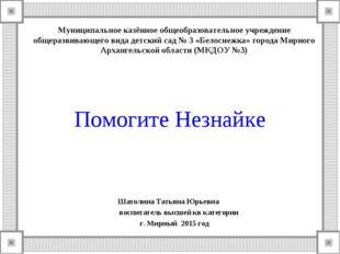 Помогите Незнайке Шатолина Татьяна Юрьевна воспитатель высшей кв категории г.