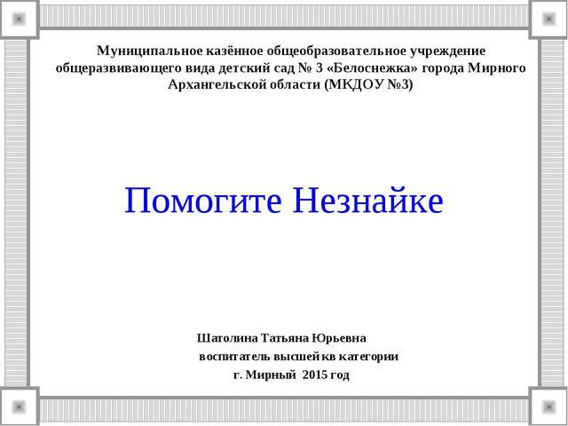 Помогите Незнайке Шатолина Татьяна Юрьевна воспитатель высшей кв категории г....