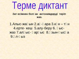 Зат есімнен болған антонимдерді теріп жаз. 1.Алыс-жақын 2.ақ-қара 3.күн – түн