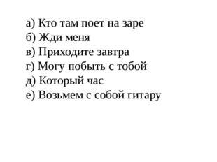 а) Кто там поет на заре б) Жди меня в) Приходите завтра г) Могу побыть с тобо