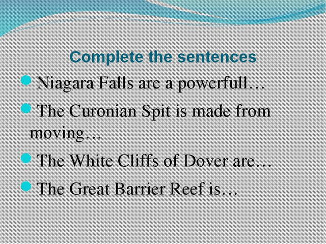 Complete the sentences Niagara Falls are a powerfull… The Curonian Spit is ma...
