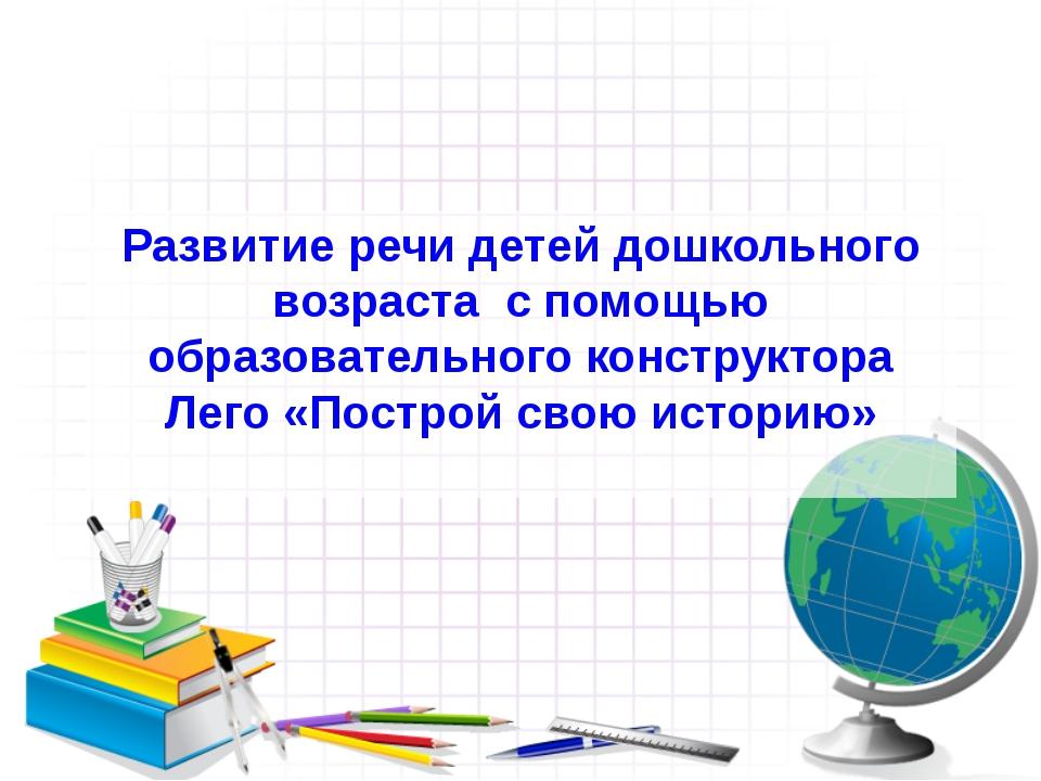 Развитие речи детей дошкольного возраста с помощью образовательного конструкт...