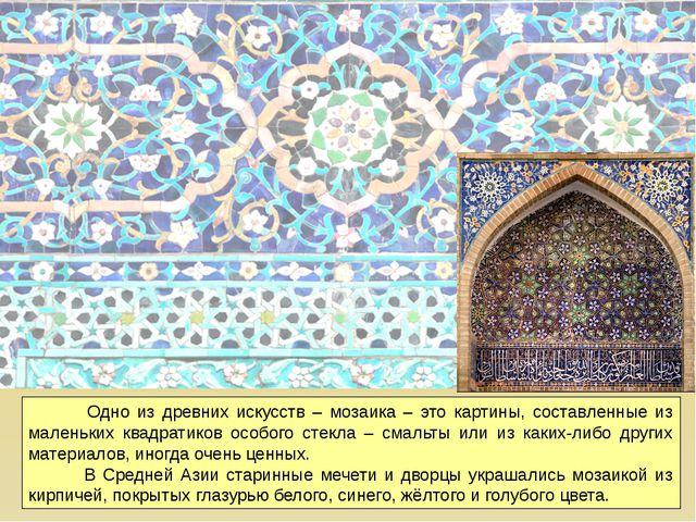 Одно из древних искусств – мозаика – это картины, составленные из маленьких...