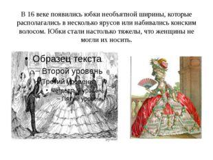 В 16 веке появились юбки необъятной ширины, которые располагались в несколько