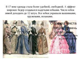 В 17 веке одежда стала более удобной, свободной. А эффект широких бедер созда
