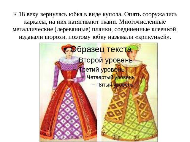 К 18 веку вернулась юбка в виде купола. Опять сооружались каркасы, на них нат...