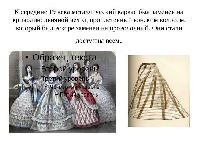 К середине 19 века металлический каркас был заменен на кринолин: льняной чехо...