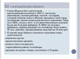 III 1.ОПРЕДЕЛИ ВИД БИЗНЕСА Савва Морозов был крепостным крестьянином(откупилс