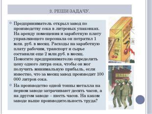 3. РЕШИ ЗАДАЧУ. Предприниматель открыл завод по производству сока в литровых