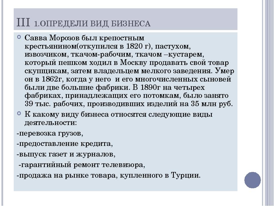 III 1.ОПРЕДЕЛИ ВИД БИЗНЕСА Савва Морозов был крепостным крестьянином(откупилс...