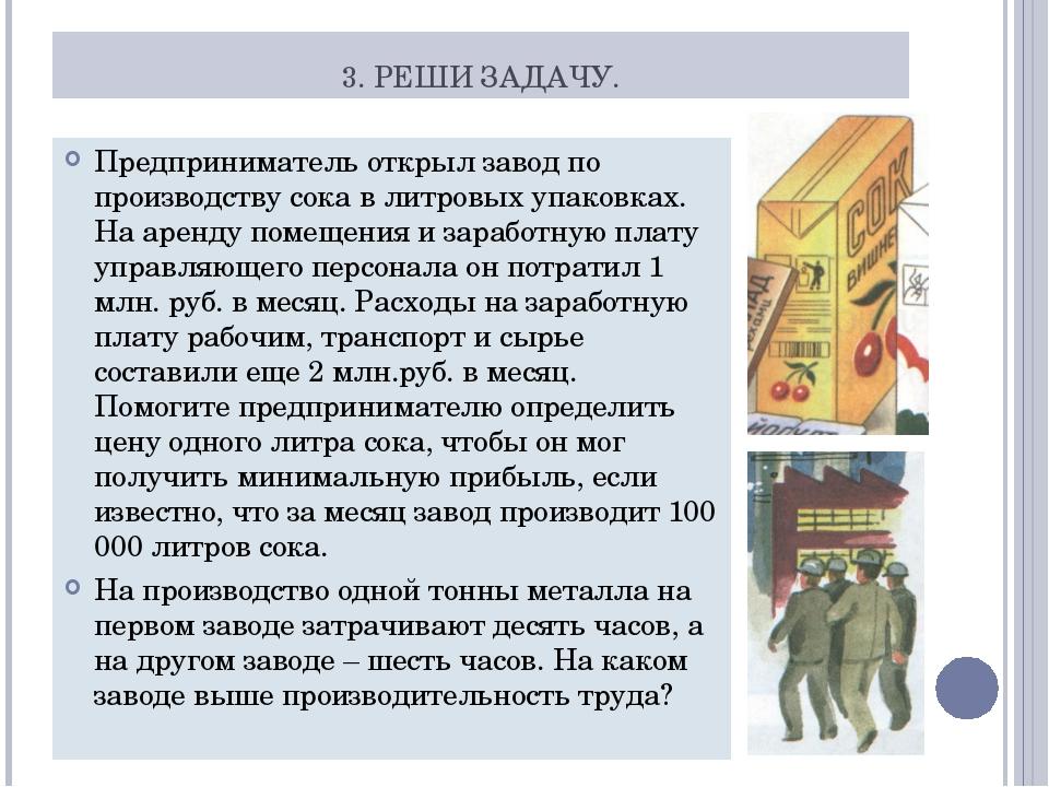 3. РЕШИ ЗАДАЧУ. Предприниматель открыл завод по производству сока в литровых...