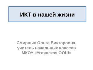 ИКТ в нашей жизни Смирных Ольга Викторовна, учитель начальных классов МКОУ «У
