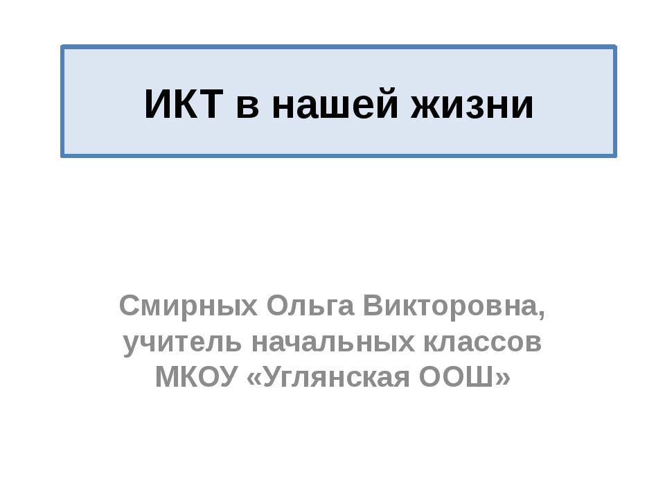 ИКТ в нашей жизни Смирных Ольга Викторовна, учитель начальных классов МКОУ «У...