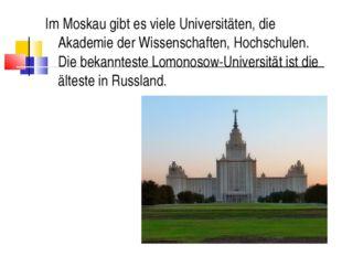 Im Moskau gibt es viele Universitäten, die Akademie der Wissenschaften, Hochs