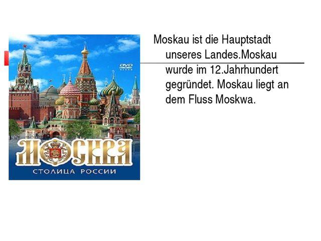Moskau ist die Hauptstadt unseres Landes.Moskau wurde im 12.Jahrhundert gegrü...