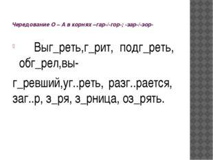 Чередование О – А в корнях –гар-/-гор-; -зар-/-зор- Выг_реть,г_рит, подг_рет
