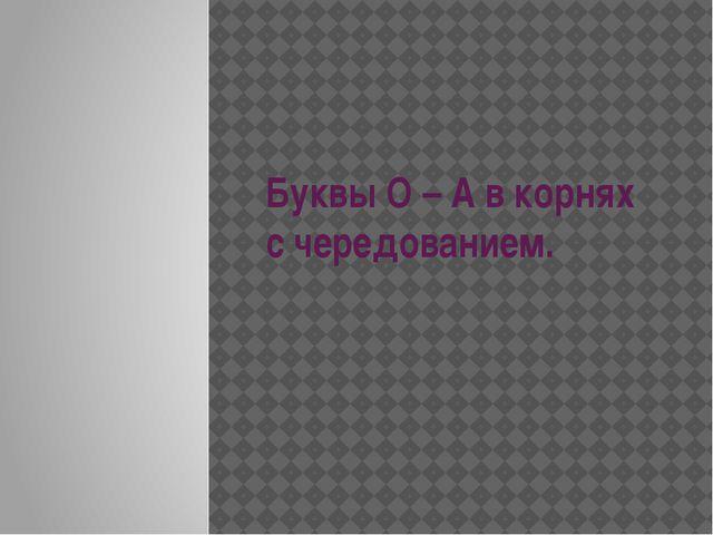 Буквы О – А в корнях с чередованием.