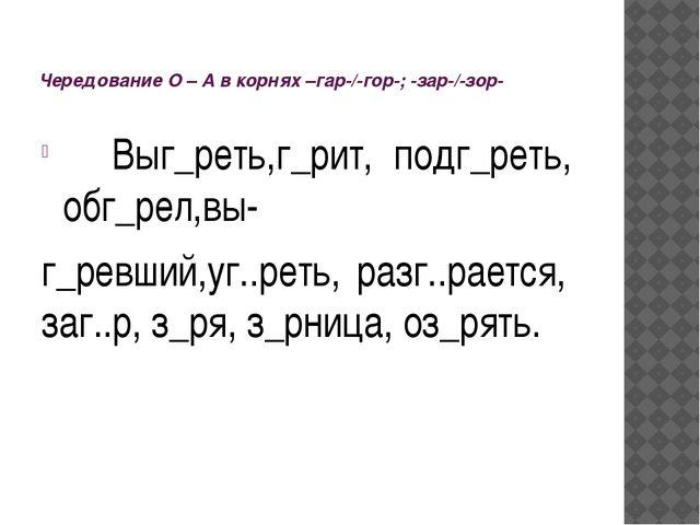 Чередование О – А в корнях –гар-/-гор-; -зар-/-зор- Выг_реть,г_рит, подг_рет...
