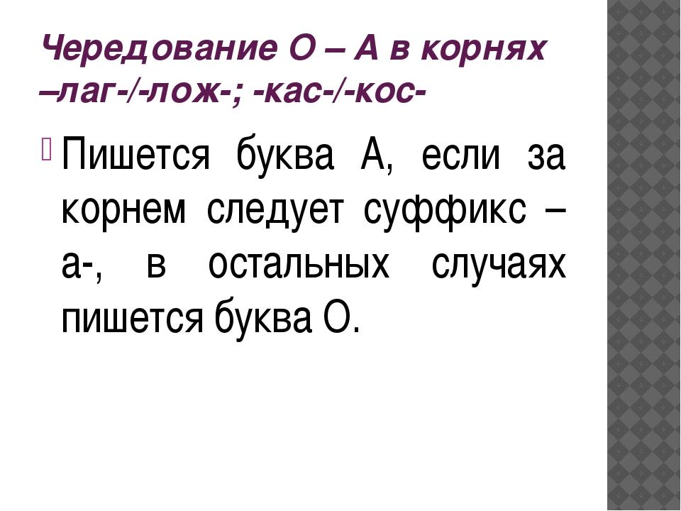 Чередование О – А в корнях –лаг-/-лож-; -кас-/-кос- Пишется буква А, если за...