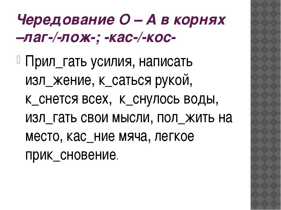 Чередование О – А в корнях –лаг-/-лож-; -кас-/-кос- Прил_гать усилия, написат...