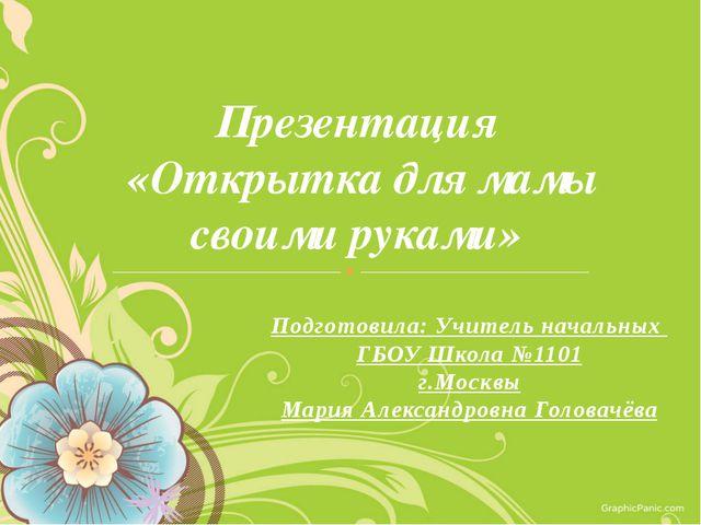 Презентация «Открытка для мамы своими руками» Подготовила: Учитель начальных...