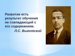 Развитие есть результат обучения не совпадающий с его содержанием. Л.С. Выгот