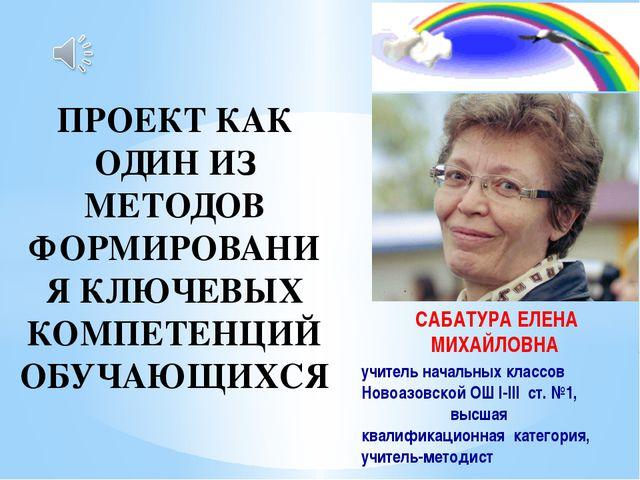 САБАТУРА ЕЛЕНА МИХАЙЛОВНА учитель начальных классов Новоазовской ОШ І-ІІI ст....