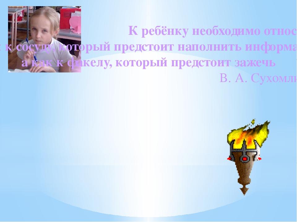 К ребёнку необходимо относиться не как к сосуду, который предстоит наполнить...