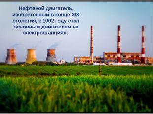 Нефтяной двигатель, изобретенный в конце XIX столетия, к 1902 году стал основ