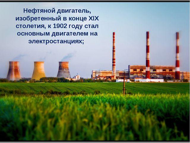 Нефтяной двигатель, изобретенный в конце XIX столетия, к 1902 году стал основ...