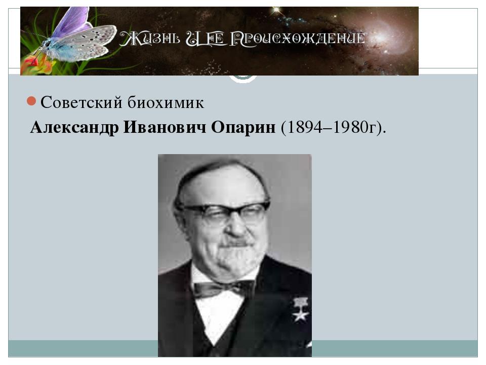 Советский биохимик Александр Иванович Опарин (1894–1980г).