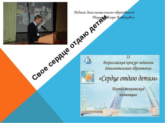 Свое сердце отдаю детям Педагог дополнительного образования Марзоев Игорь Каз...