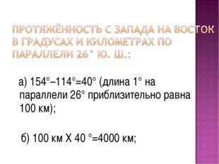 а) 154°–114°=40° (длина 1° на параллели 26° приблизительно равна 100 км); б)