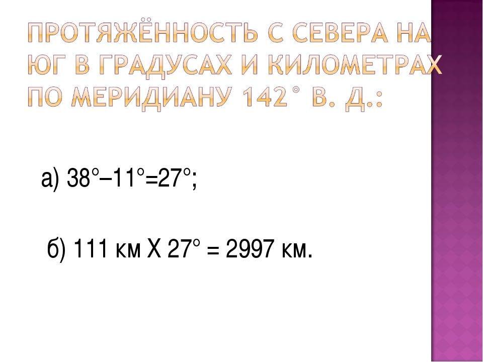 а) 38°–11°=27°; б) 111 км Х 27° = 2997 км.