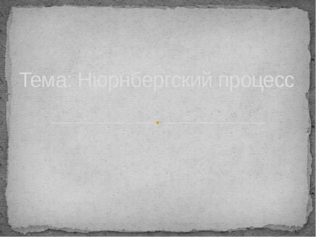 Тема: Нюрнбергский процесс