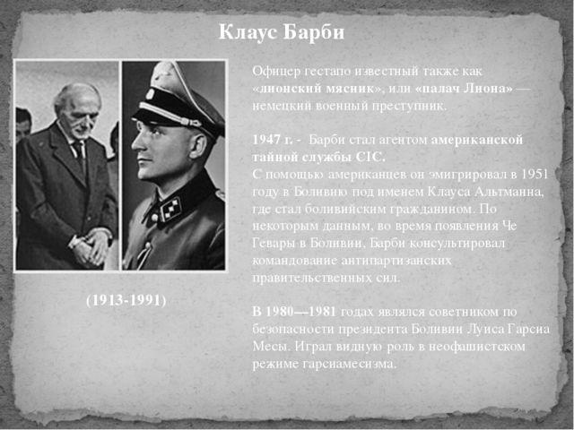 Клаус Барби (1913-1991) Офицер гестапо известный также как «лионский мясник»,...