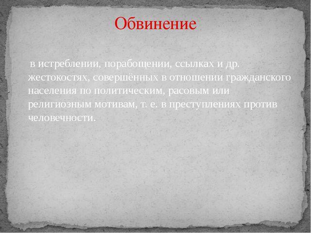 Обвинение в истреблении, порабощении, ссылках и др. жестокостях, совершённых...