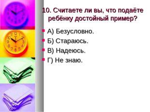 10. Считаете ли вы, что подаёте ребёнку достойный пример? А) Безусловно. Б) С