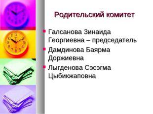 Родительский комитет Галсанова Зинаида Георгиевна – председатель Дамдинова Ба