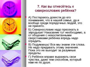 7. Как вы отнесётесь к сквернословию ребёнка? А) Постараюсь довести до его по