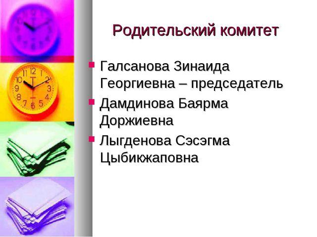 Родительский комитет Галсанова Зинаида Георгиевна – председатель Дамдинова Ба...